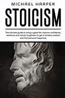 Stoicism: The Ultimate Guide To Living A Good Life, Improve Confidence, Resilience And Mental Toughness To Get A Timeless Wisdom And Find Personal Happiness (Self-Help)