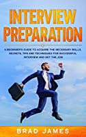 Interview Preparation: A Beginner's Guide to Acquire the Necessary Skills, Secrets, Tips and Techniques for Successful Interview and Get the Job