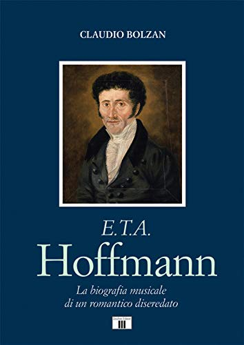 E. T. A. Hoffmann. La biografia musicale di un romantico diseredato