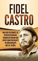 Fidel Castro: Una guía fascinante de un revolucionario comunista cubano que sirvió como presidente de Cuba durante más de 30 años