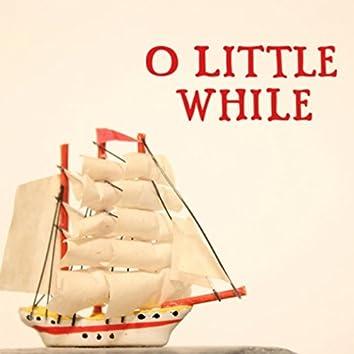 O Little While