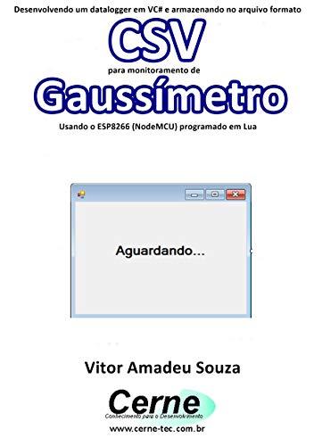 Desenvolvendo um datalogger em VC# e armazenando no arquivo formato CSV para monitoramento de Gaussímetro Usando o ESP8266 (NodeMCU) programado em Lua