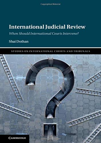 International Judicial Review: When Should International Courts Intervene? (Studies on International Courts and Tribunals)