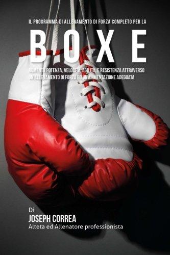 Il programma di allenamento di forza completo per la Boxe: Aumenta potenza, velocita, agilita, e resistenza attraverso un allenamento di forza ed un'alimentazione adeguata