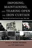 IMPOSING, MAINTAINING, AND TEARING OPEN THE IRON CURTAIN: The Cold War and East-Central Europe, 1945–1989 (Harvard Cold War Studies)
