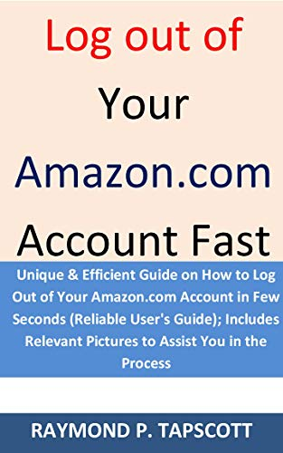 Log out of Your Amazon.com Account Fast: Unique Guide on How to Log Out of Your Amazon.com Account in Few Seconds (Reliable User's Guide); Includes Relevant Pictures to Assist You in the Process