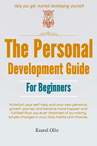 The Personal Development Guide For Beginners: Kickstart your self-help and your own personal growth journey and become more happier and fulfilled than you ever dreamed of by making simple changes