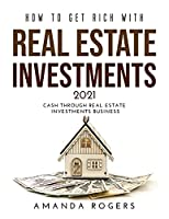 How to Get Rich with Real Estate Investments 2021: Cash Through Real Estate Investments Business