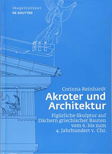Akroter und Architektur: Figürliche Skulptur auf Dächern griechischer Bauten vom 6. bis zum 4. Jahrhundert v. Chr. (Image & Context, 18)