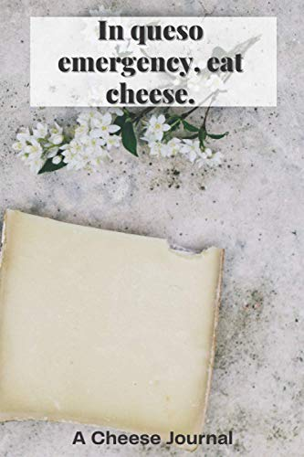 In queso emergency, east cheese.: A 6x9 Cheese Journal to allow you to make a list of all the different types of cheese you like