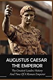 Augustus Caesar The Emperor: The Greatest Leader, History And Time Of A Roman Emperor: Julius Caesar (English Edition)
