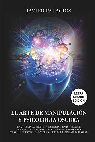 EL ARTE DE MANIPULACIÓN Y PSICOLOGÍA OSCURA: Una Guía práctica de Psicología, Domine el Arte de la Lectura rápida para cualquier Persona, los Tipos de Personalidad y el Análisis del Lenguaje Corporal