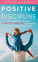 Positive Discipline: New Approach to Discipline, Positive Parenting, and Everyday Solutions to Parenting Problems