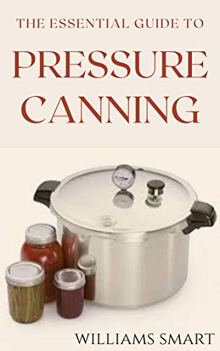 THE ESSENTIAL GUIDE TO PRESSURE CANNING: Everything You Need to Know to Can Your Meats, Vegetables, And Meals (English Edition)
