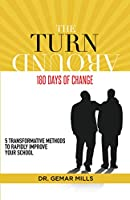 The Turnaround: 180 Days of Change: 5 transformative methods to rapidly improve your school!