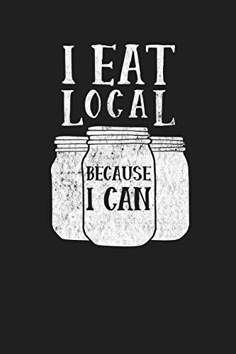 I Eat Local Because I Can: Food Canner Journal Notebook for Canning Recipes...