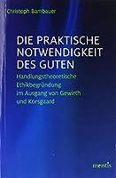 Die praktische Notwendigkeit des Guten: Handlungstheoretische Ethikbegruendung im Ausgang von Gewirth und Korsgaard