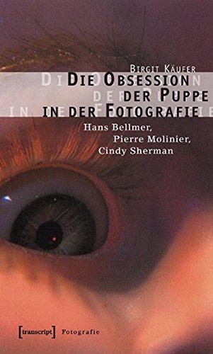 Die Obsession der Puppe in der Fotografie: Hans Bellmer, Pierre Molinier, Cindy Sherman (Kultur- und Medientheorie)