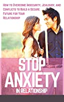Stop Anxiety in Relationship: How to Overcome Insecurity, Jealousy, and Conflicts to Build a Secure Future for Your Relationship