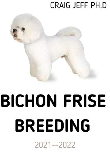 BICHON FRISE BREEDING 2021--2022 : Your Complete Manual From Puppy To Senior Dogs