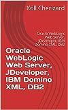 Oracle WebLogic Web Server, JDeveloper, IBM Domino XML, DB2: Oracle WebLogic Web Server, JDeveloper, IBM Domino XML, DB2 (XML to Browser Part 2) (English Edition)