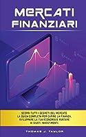 Mercati Finanziari: Scopri tutti i segreti del mercato. La guida completa per capire la finanza, sviluppare la tua economia e puntare ai giusti investimenti.