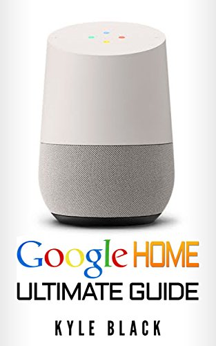 Google Home: Ultimate Guide to Quickstart Your Google Home Experience (Google Home Manual, Tips and Tricks, Google Home Book Book 1)