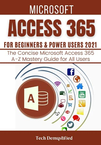 MICROSOFT ACCESS 365 FOR BEGINNERS & POWER USERS 2021: The Concise Microsoft Access 365 A-Z Mastery Guide for All Users