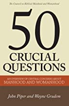 Fifty Crucial Questions: An Overview of Central Concerns About Manhood and Womanhood
