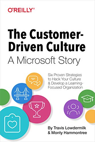 The Customer-Driven Culture: A Microsoft Story: Six Proven Strategies to Hack Your Culture and Develop a Learning-Focused Organization