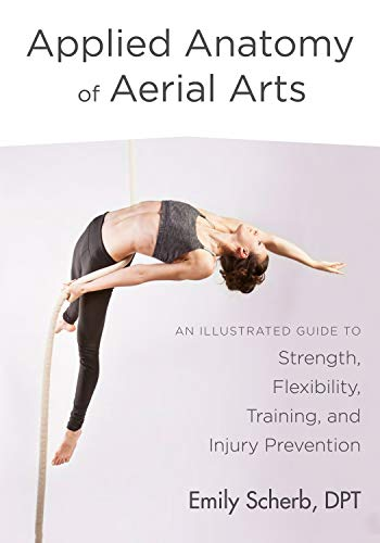 Applied Anatomy of Aerial Arts: An Illustrated Guide to Strength, Flexibility, Training, and Injury…