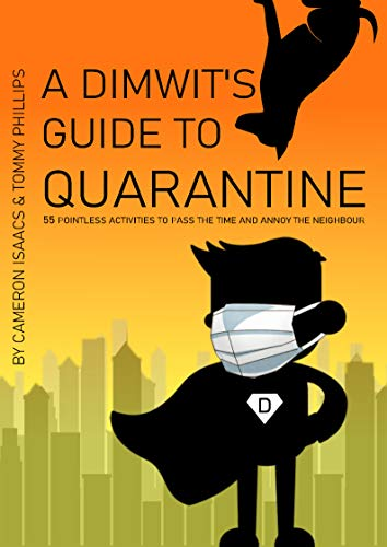 A Dimwit's Guide To Quarantine: 55 Pointless Activities To Pass The Time And Annoy The Neighbour (English Edition)