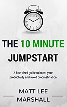 The 10 Minute Jumpstart: A bite-sized guide to boost your productivity and avoid procrastination by [Matt Lee Marshall]