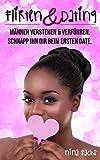 Flirten & Dating: Tipps für Frauen: Männer verstehen & verführen, schnapp ihn dir beim ersten Date