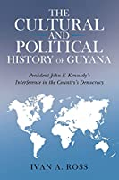 The Cultural and Political History of Guyana: President John F. Kennedy's Interference in the Country's Democracy