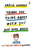 Things You Think About When You Bite Your Nails: A Fear and Anxiety Workbook