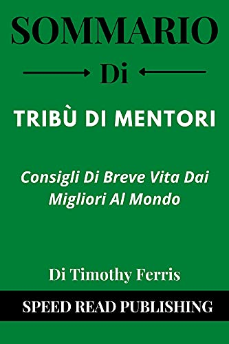 Sommario Di Tribù Di Mentori Di Timothy Ferris: Consigli Di Breve Vita Dai Migliori Al Mondo (Tribe of Mentors Italian Edition)