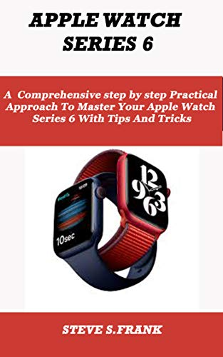 APPLE WATCH SERIES 6: A comprehensive step by step Practical Approach To Master Your Apple Watch Series 6 With Tips And Tricks (English Edition)
