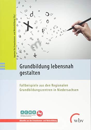 Grundbildung lebensnah gestalten: Fallbeispiele aus den Regionalen Grundbildungszentren in Niedersachsen (Aktuelles aus Erwachsenen- und Weiterbildung)