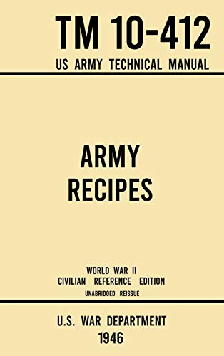 Compare Textbook Prices for Army Recipes - TM 10-412 US Army Technical Manual 1946 World War II Civilian Reference Edition: The Unabridged Classic Wartime Cookbook for Large ... and Cafeterias Military Outdoors Skills 1946 World War II Civilian Reference ed. Edition ISBN 9781643891644 by U S War Department