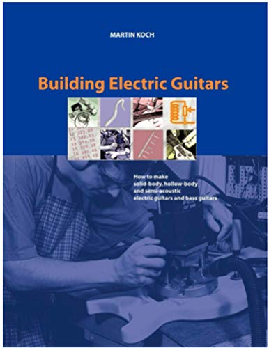 Building Electric Guitars: How to Make Solid-Body, Hollow-Body and Semi-Acoustic Electric Guitars and Bass Guitars (English Edition)