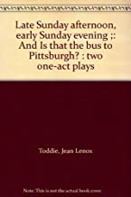 Late Sunday afternoon, early Sunday evening ;: And Is that the bus to Pittsburgh? : two one-act plays