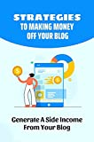 Strategies To Making Money Off Your Blog: Generate A Side Income From Your Blog: Make Money With Your Blog (English Edition)