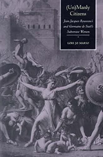 (Un) Manly Citizens: Jean-Jacques Rousseau's and Germaine de Sta'l's Subversive Women: Jean-Jacques Rousseau's and Germaine de Stael's Subversive Women