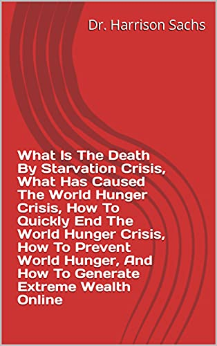 What Is The Death By Starvation Crisis, What Has Caused The World Hunger Crisis, How To Quickly End The World Hunger Crisis, How To Prevent World Hunger, ... Extreme Wealth Online (English Edition)