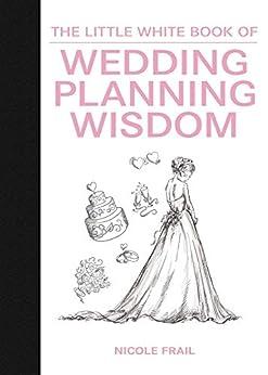 The Little White Book of Wedding Planning Wisdom (Little Red Books) by [Nicole Frail, Kerri Frail]
