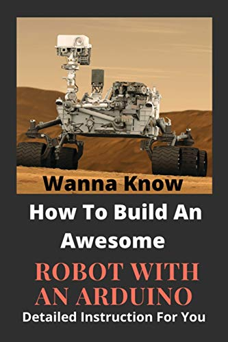 Wanna Know How To Build An Awesome Robot With An Arduino: Detailed Instruction For You: Arduino Robot Challenges