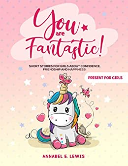 YOU ARE FANTASTIC! : Short Stories for Girls about Confidence, Friendship and Happiness! (Present for Girls) by [Annabel E.  Lewis]
