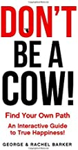 Don't Be A Cow!: Find Your Own Path: An Interactive Guide to True Happiness!