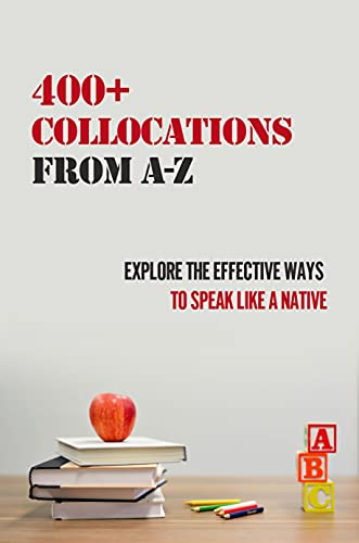 400+ Collocations From A-Z: Explore The Effective Ways To Speak Like A Native: English Collocations In Use Elementary (English Edition)